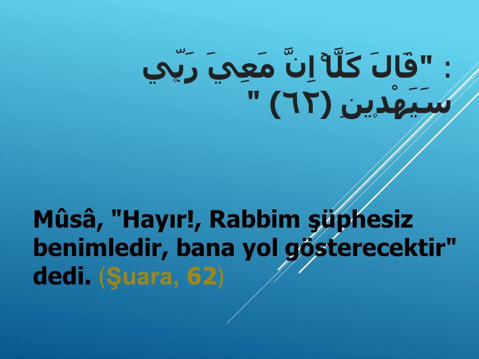: قَالَ كَلَّاۚ اِنَّ مَعِيَ رَبّ۪ي سَيَهْد۪ينِ ﴿٦٢﴾ Mûsâ, Hayır!, Rabbim şüphesiz benimledir, bana yol gösterecektir dedi.