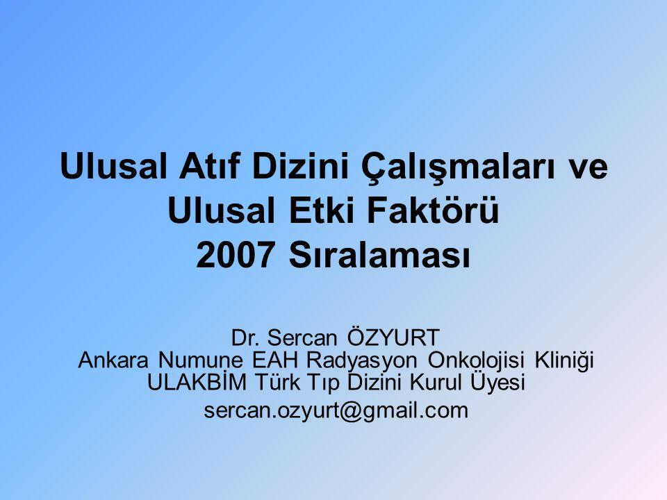 Ulusal Atıf Dizini Çalışmaları ve Ulusal Etki Faktörü 2007 Sıralaması Dr. Sercan ÖZYURT Ankara Numune EAH Radyasyon Onkolojisi Kliniği ULAKBİM Türk Tı