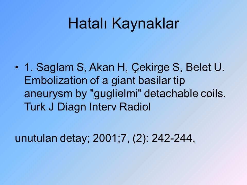 Hatalı Kaynaklar 1. Saglam S, Akan H, Çekirge S, Belet U. Embolization of a giant basilar tip aneurysm by