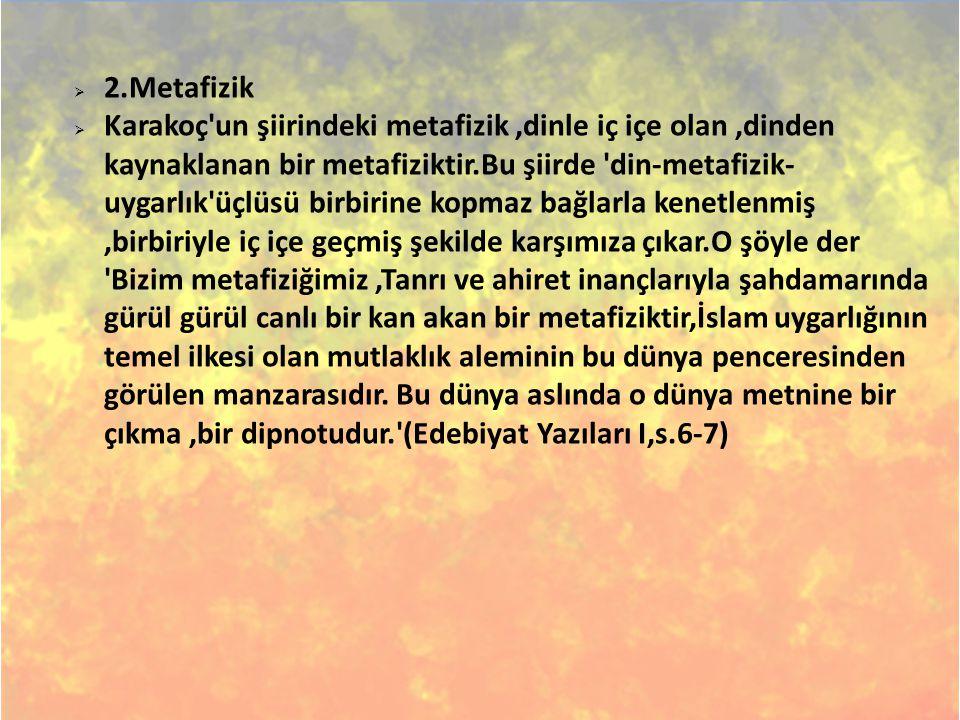  2.Metafizik  Karakoç'un şiirindeki metafizik,dinle iç içe olan,dinden kaynaklanan bir metafiziktir.Bu şiirde 'din-metafizik- uygarlık'üçlüsü birbir