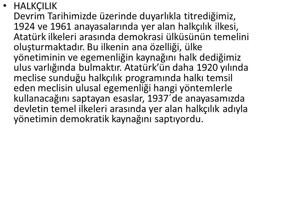 HALKÇILIK Devrim Tarihimizde üzerinde duyarlıkla titrediğimiz, 1924 ve 1961 anayasalarında yer alan halkçılık ilkesi, Atatürk ilkeleri arasında demokr