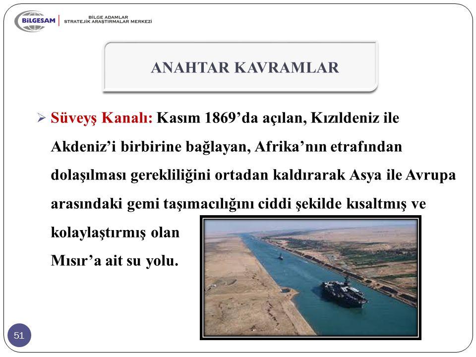 51  Süveyş Kanalı: Kasım 1869'da açılan, Kızıldeniz ile Akdeniz'i birbirine bağlayan, Afrika'nın etrafından dolaşılması gerekliliğini ortadan kaldırarak Asya ile Avrupa arasındaki gemi taşımacılığını ciddi şekilde kısaltmış ve kolaylaştırmış olan Mısır'a ait su yolu.