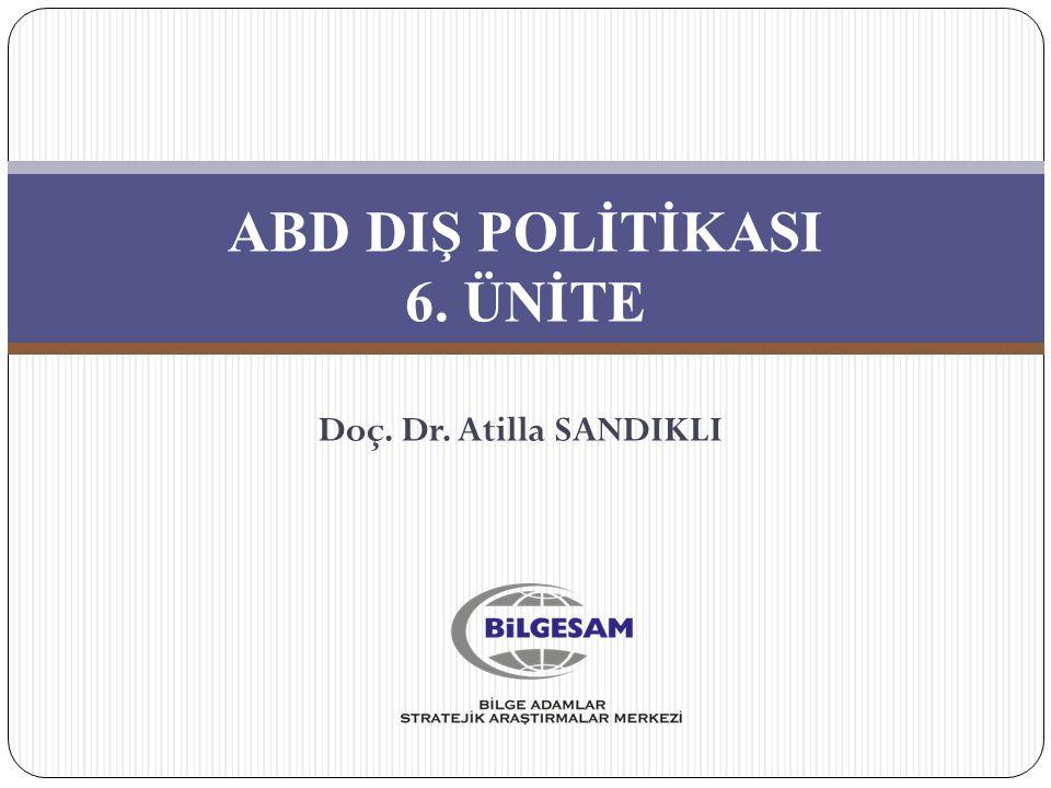ABD DIŞ POLİTİKASI 6. ÜNİTE Doç. Dr. Atilla SANDIKLI