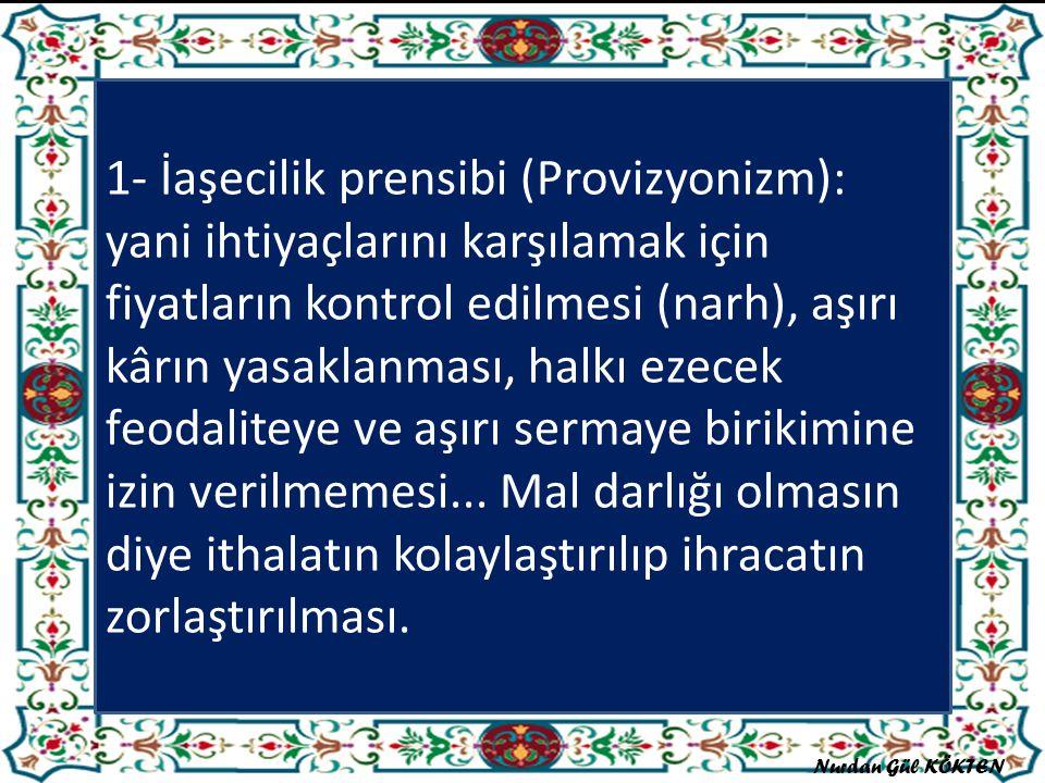 1- İaşecilik prensibi (Provizyonizm): yani ihtiyaçlarını karşılamak için fiyatların kontrol edilmesi (narh), aşırı kârın yasaklanması, halkı ezecek feodaliteye ve aşırı sermaye birikimine izin verilmemesi...