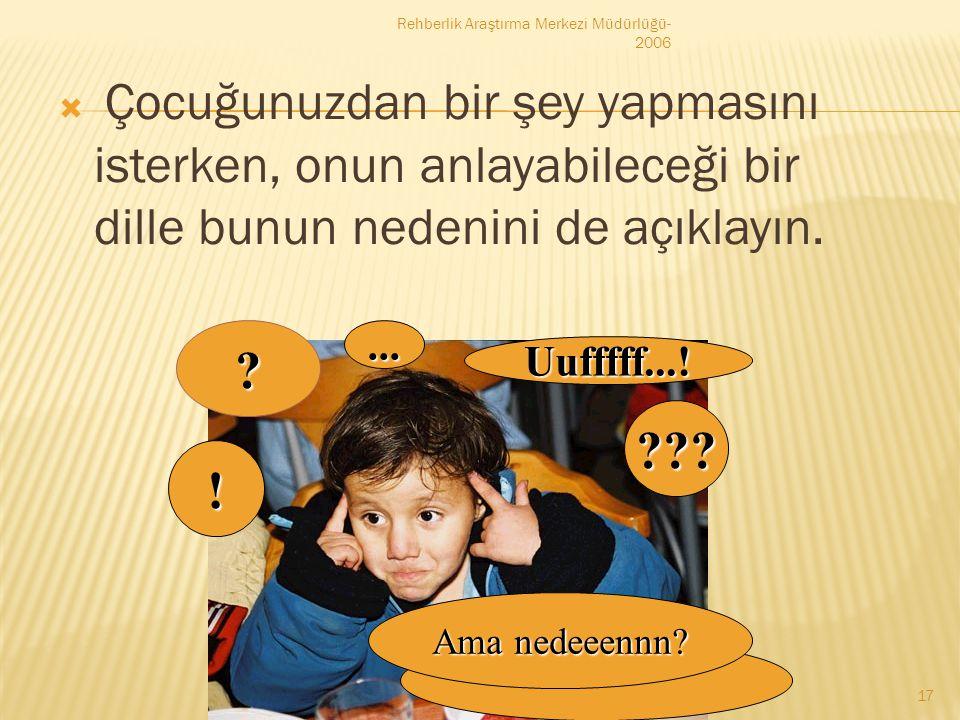  Çocuğunuzdan bir şey yapmasını isterken, onun anlayabileceği bir dille bunun nedenini de açıklayın. Rehberlik Araştırma Merkezi Müdürlüğü- 2006 17 U