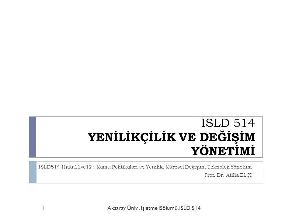 ISLD 514 YENİLİKÇİLİK VE DEĞİŞİM YÖNETİMİ ISLD514-Hafta11ve12 : Kamu Politikaları ve Yenilik, Küresel Değişim, Teknoloji Yönetimi Prof.