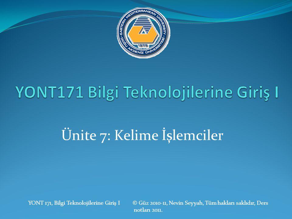 Ünite 7: Kelime İşlemciler YONT 171, Bilgi Teknolojilerine Giriş I © Güz 2010-11, Nevin Seyyah, Tüm hakları saklıdır, Ders notları 2011.