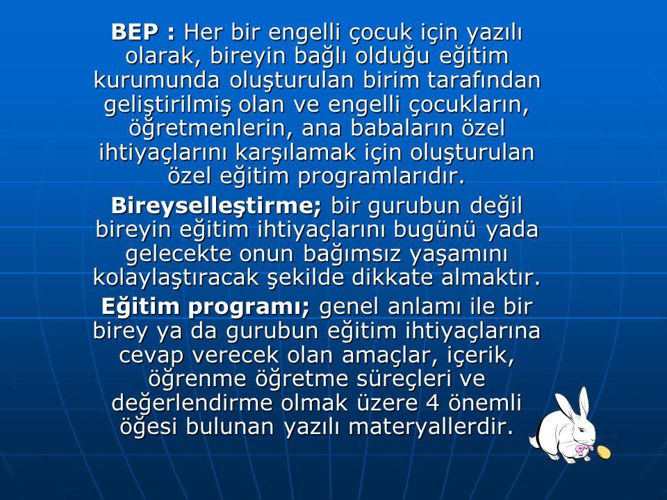 BEP : Her bir engelli çocuk için yazılı olarak, bireyin bağlı olduğu eğitim kurumunda oluşturulan birim tarafından geliştirilmiş olan ve engelli çocukların, öğretmenlerin, ana babaların özel ihtiyaçlarını karşılamak için oluşturulan özel eğitim programlarıdır.