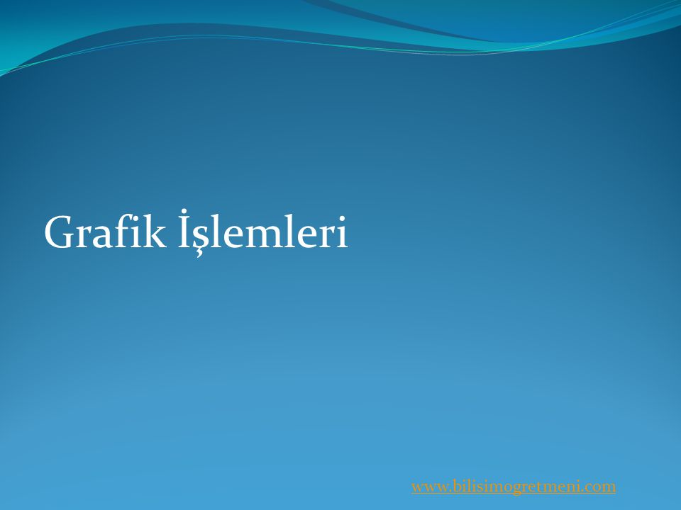 www.bilisimogretmeni.com Grafik İşlemleri