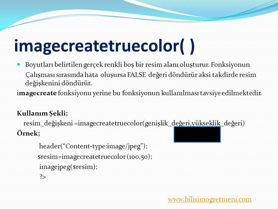 www.bilisimogretmeni.com imagecreatetruecolor( ) Boyutları belirtilen gerçek renkli boş bir resim alanı oluşturur. Fonksiyonun Çalışması sırasında hat