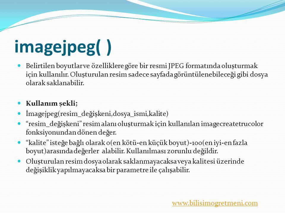 www.bilisimogretmeni.com imagejpeg( ) Belirtilen boyutlar ve özelliklere göre bir resmi JPEG formatında oluşturmak için kullanılır. Oluşturulan resim