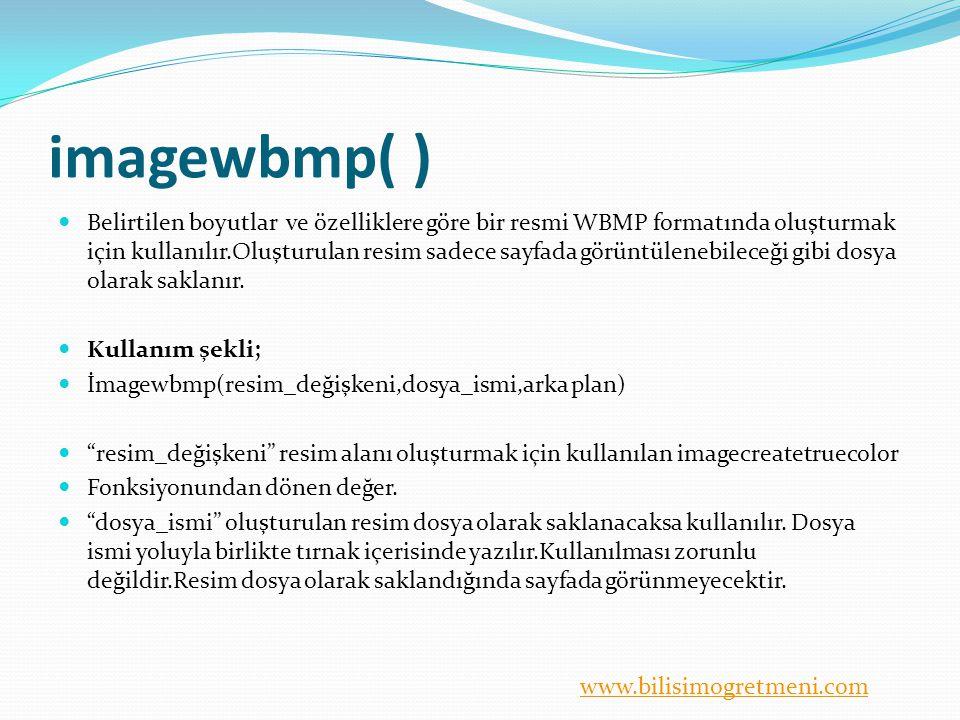 www.bilisimogretmeni.com imagewbmp( ) Belirtilen boyutlar ve özelliklere göre bir resmi WBMP formatında oluşturmak için kullanılır.Oluşturulan resim sadece sayfada görüntülenebileceği gibi dosya olarak saklanır.