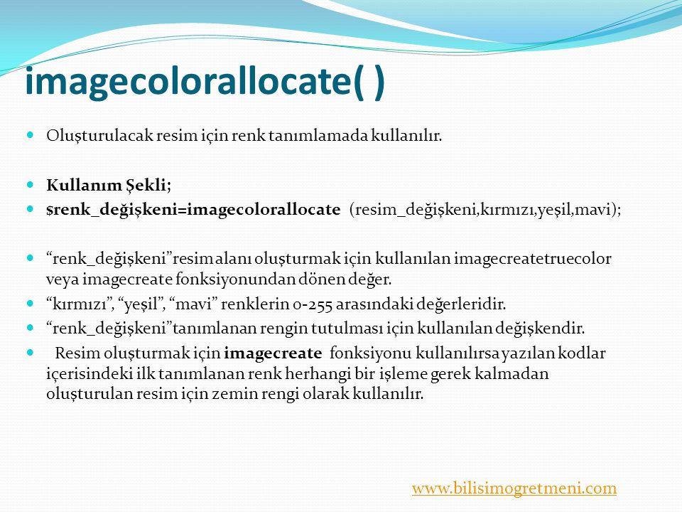 www.bilisimogretmeni.com imagecolorallocate( ) Oluşturulacak resim için renk tanımlamada kullanılır. Kullanım Şekli; $renk_değişkeni=imagecolorallocat