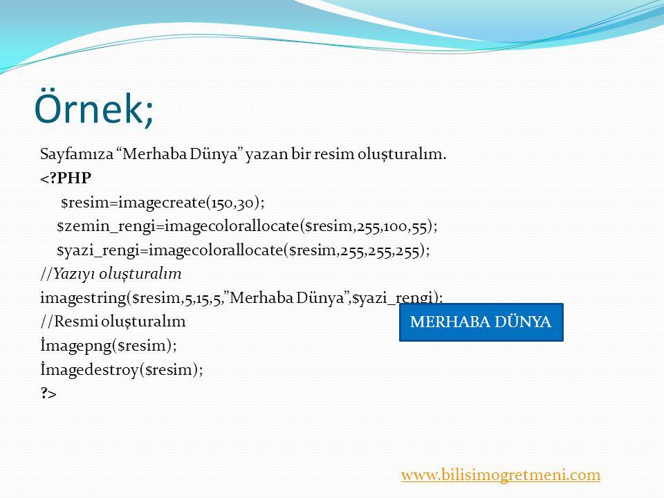 """www.bilisimogretmeni.com Örnek; Sayfamıza """"Merhaba Dünya"""" yazan bir resim oluşturalım. <?PHP $resim=imagecreate(150,30); $zemin_rengi=imagecoloralloca"""