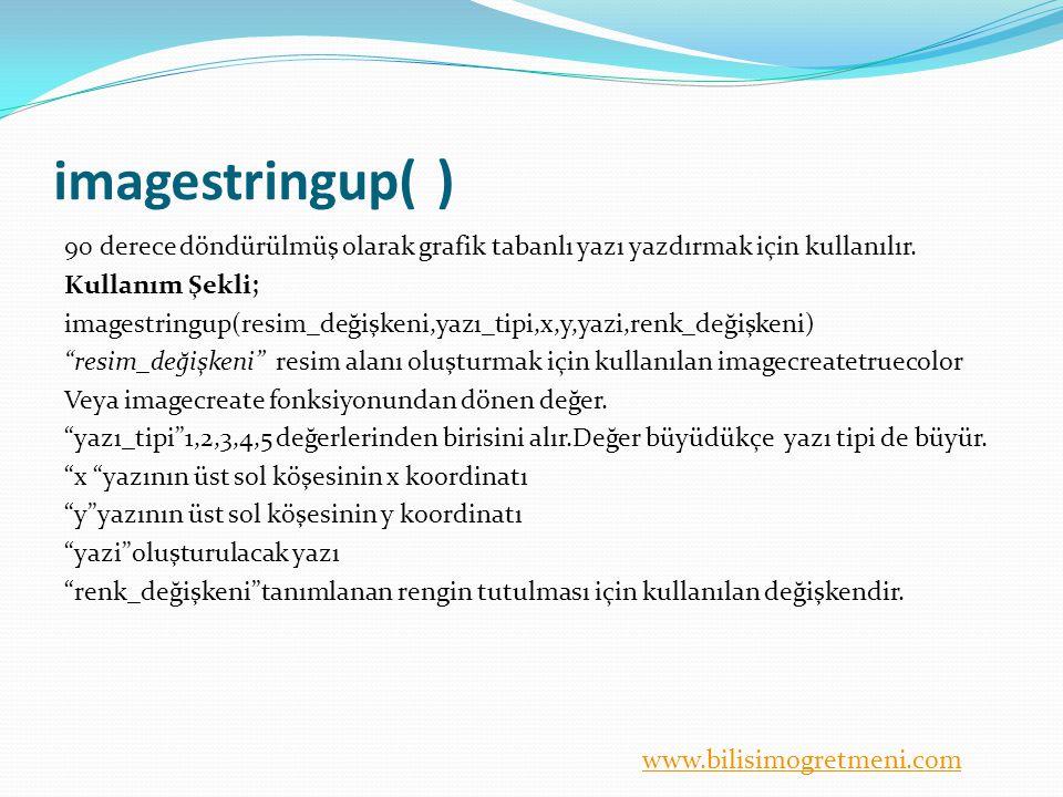 www.bilisimogretmeni.com imagestringup( ) 90 derece döndürülmüş olarak grafik tabanlı yazı yazdırmak için kullanılır. Kullanım Şekli; imagestringup(re