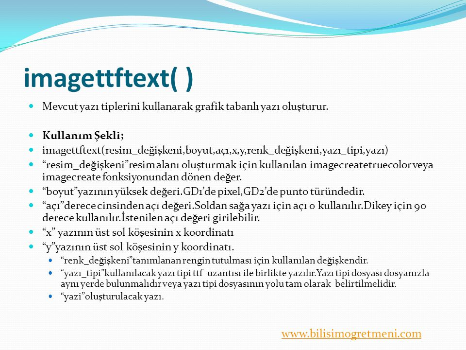 www.bilisimogretmeni.com imagettftext( ) Mevcut yazı tiplerini kullanarak grafik tabanlı yazı oluşturur. Kullanım Şekli; imagettftext(resim_değişkeni,