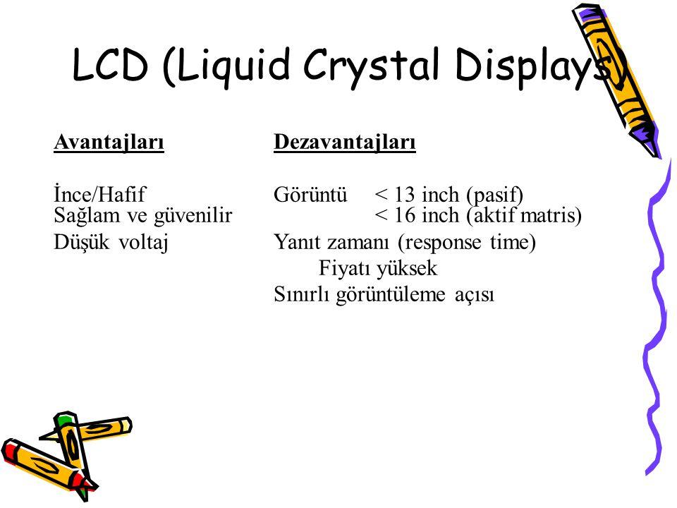 LCD (Liquid Crystal Displays) AvantajlarıDezavantajları İnce/HafifGörüntü < 13 inch (pasif) Sağlam ve güvenilir< 16 inch (aktif matris) Düşük voltajYa