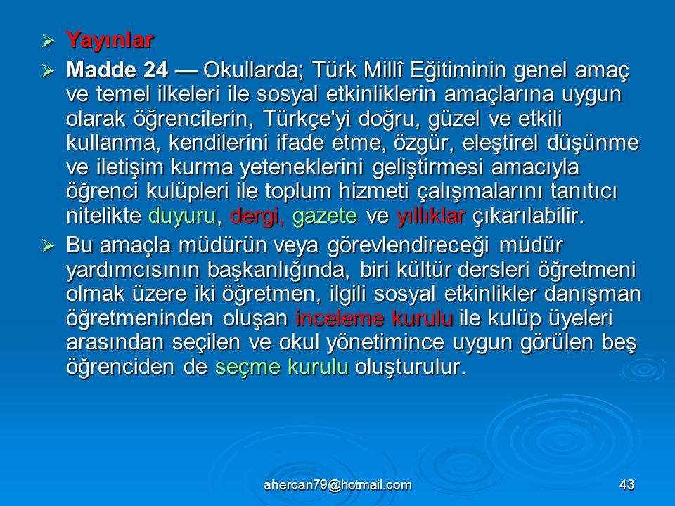 ahercan79@hotmail.com43  Yayınlar  Madde 24 — Okullarda; Türk Millî Eğitiminin genel amaç ve temel ilkeleri ile sosyal etkinliklerin amaçlarına uygun olarak öğrencilerin, Türkçe yi doğru, güzel ve etkili kullanma, kendilerini ifade etme, özgür, eleştirel düşünme ve iletişim kurma yeteneklerini geliştirmesi amacıyla öğrenci kulüpleri ile toplum hizmeti çalışmalarını tanıtıcı nitelikte duyuru, dergi, gazete ve yıllıklar çıkarılabilir.