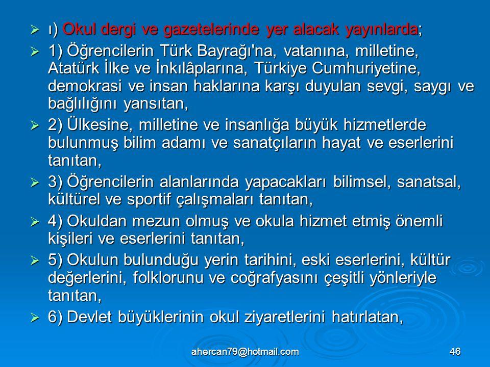 ahercan79@hotmail.com46  ı) Okul dergi ve gazetelerinde yer alacak yayınlarda;  1) Öğrencilerin Türk Bayrağı na, vatanına, milletine, Atatürk İlke ve İnkılâplarına, Türkiye Cumhuriyetine, demokrasi ve insan haklarına karşı duyulan sevgi, saygı ve bağlılığını yansıtan,  2) Ülkesine, milletine ve insanlığa büyük hizmetlerde bulunmuş bilim adamı ve sanatçıların hayat ve eserlerini tanıtan,  3) Öğrencilerin alanlarında yapacakları bilimsel, sanatsal, kültürel ve sportif çalışmaları tanıtan,  4) Okuldan mezun olmuş ve okula hizmet etmiş önemli kişileri ve eserlerini tanıtan,  5) Okulun bulunduğu yerin tarihini, eski eserlerini, kültür değerlerini, folklorunu ve coğrafyasını çeşitli yönleriyle tanıtan,  6) Devlet büyüklerinin okul ziyaretlerini hatırlatan,
