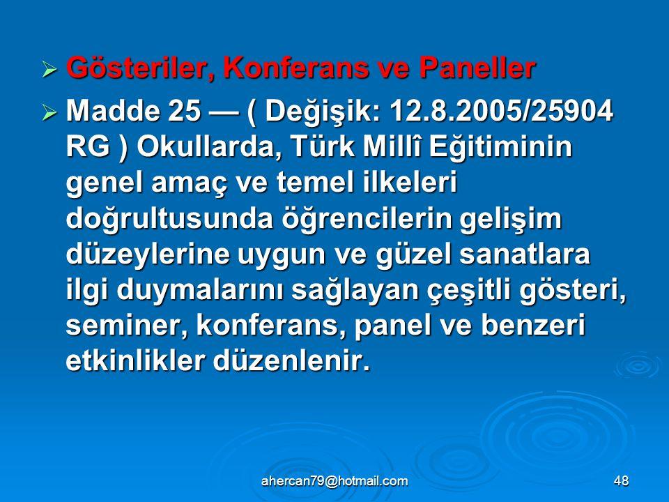 ahercan79@hotmail.com48  Gösteriler, Konferans ve Paneller  Madde 25 — ( Değişik: 12.8.2005/25904 RG ) Okullarda, Türk Millî Eğitiminin genel amaç ve temel ilkeleri doğrultusunda öğrencilerin gelişim düzeylerine uygun ve güzel sanatlara ilgi duymalarını sağlayan çeşitli gösteri, seminer, konferans, panel ve benzeri etkinlikler düzenlenir.
