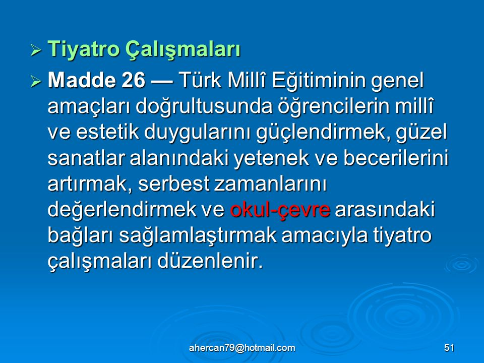 ahercan79@hotmail.com51  Tiyatro Çalışmaları  Madde 26 — Türk Millî Eğitiminin genel amaçları doğrultusunda öğrencilerin millî ve estetik duyguların