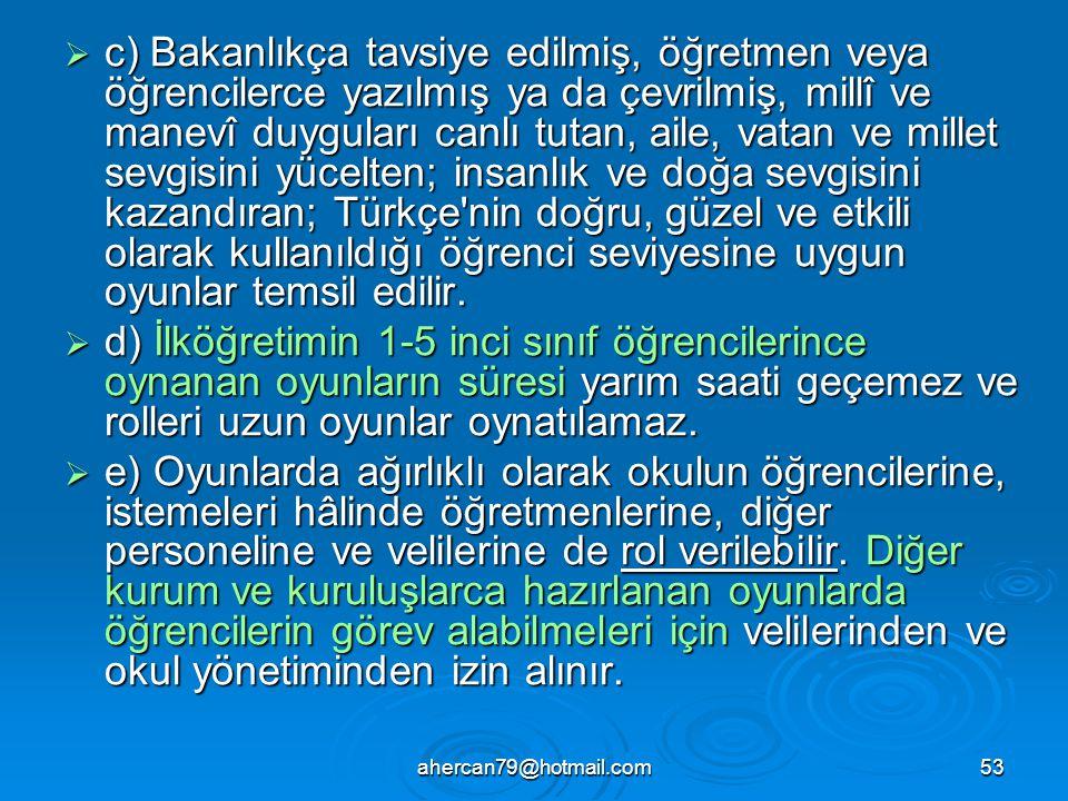 ahercan79@hotmail.com53  c) Bakanlıkça tavsiye edilmiş, öğretmen veya öğrencilerce yazılmış ya da çevrilmiş, millî ve manevî duyguları canlı tutan, aile, vatan ve millet sevgisini yücelten; insanlık ve doğa sevgisini kazandıran; Türkçe nin doğru, güzel ve etkili olarak kullanıldığı öğrenci seviyesine uygun oyunlar temsil edilir.