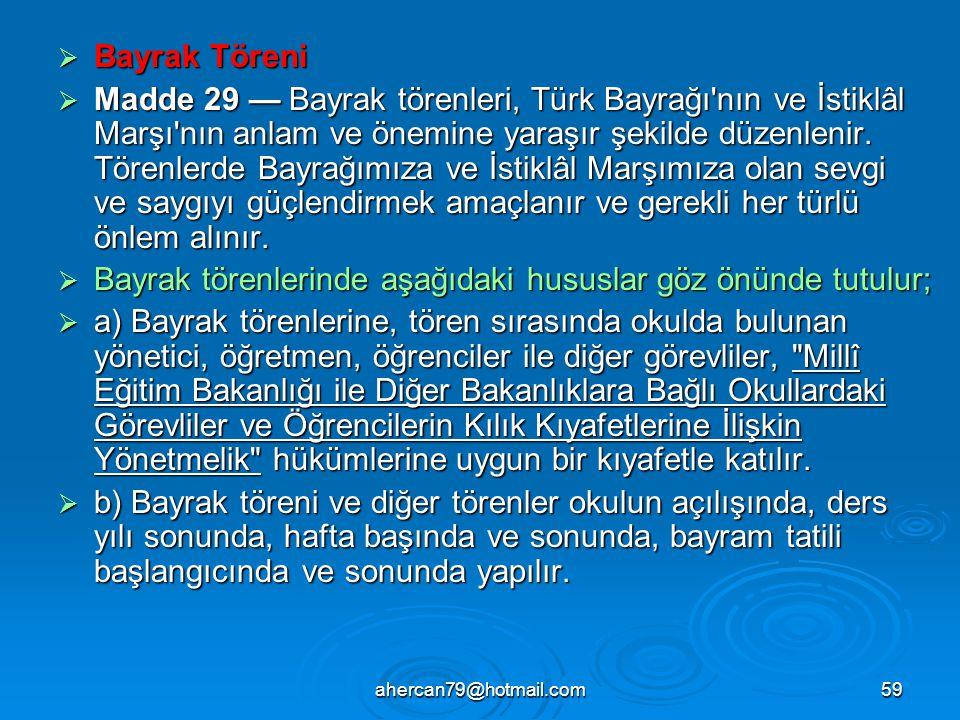 ahercan79@hotmail.com59  Bayrak Töreni  Madde 29 — Bayrak törenleri, Türk Bayrağı nın ve İstiklâl Marşı nın anlam ve önemine yaraşır şekilde düzenlenir.