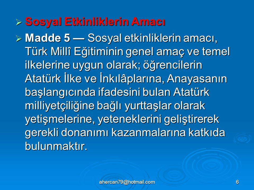 ahercan79@hotmail.com6  Sosyal Etkinliklerin Amacı  Madde 5 — Sosyal etkinliklerin amacı, Türk Millî Eğitiminin genel amaç ve temel ilkelerine uygun olarak; öğrencilerin Atatürk İlke ve İnkılâplarına, Anayasanın başlangıcında ifadesini bulan Atatürk milliyetçiliğine bağlı yurttaşlar olarak yetişmelerine, yeteneklerini geliştirerek gerekli donanımı kazanmalarına katkıda bulunmaktır.