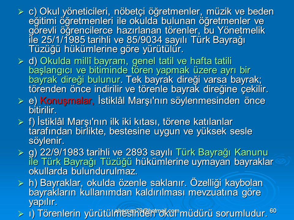 ahercan79@hotmail.com60  c) Okul yöneticileri, nöbetçi öğretmenler, müzik ve beden eğitimi öğretmenleri ile okulda bulunan öğretmenler ve görevli öğrencilerce hazırlanan törenler, bu Yönetmelik ile 25/1/1985 tarihli ve 85/9034 sayılı Türk Bayrağı Tüzüğü hükümlerine göre yürütülür.
