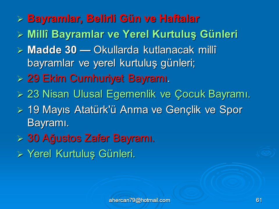 ahercan79@hotmail.com61  Bayramlar, Belirli Gün ve Haftalar  Millî Bayramlar ve Yerel Kurtuluş Günleri  Madde 30 — Okullarda kutlanacak millî bayramlar ve yerel kurtuluş günleri;  29 Ekim Cumhuriyet Bayramı.