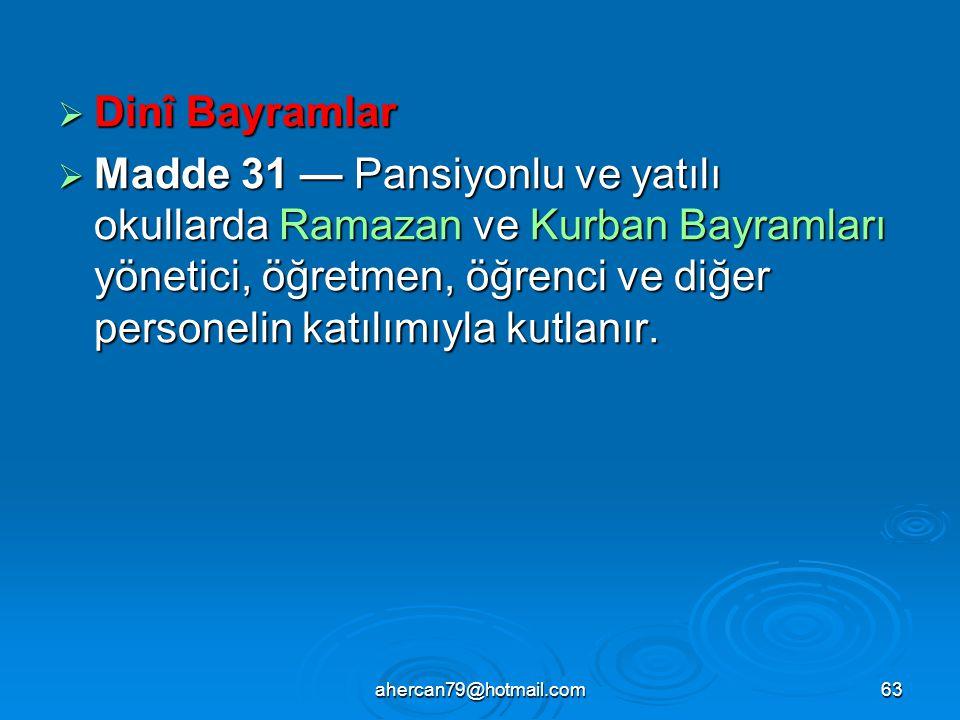 ahercan79@hotmail.com63  Dinî Bayramlar  Madde 31 — Pansiyonlu ve yatılı okullarda Ramazan ve Kurban Bayramları yönetici, öğretmen, öğrenci ve diğer personelin katılımıyla kutlanır.