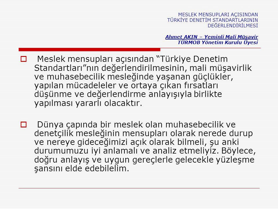  Meslek mensupları açısından Türkiye Denetim Standartları nın değerlendirilmesinin, mali müşavirlik ve muhasebecilik mesleğinde yaşanan güçlükler, yapılan mücadeleler ve ortaya çıkan fırsatları düşünme ve değerlendirme anlayışıyla birlikte yapılması yararlı olacaktır.