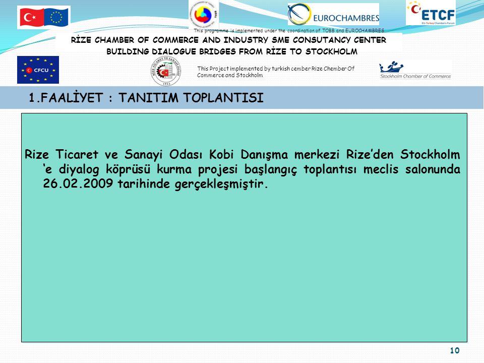 10 1.FAALİYET : TANITIM TOPLANTISI Rize Ticaret ve Sanayi Odası Kobi Danışma merkezi Rize'den Stockholm 'e diyalog köprüsü kurma projesi başlangıç toplantısı meclis salonunda 26.02.2009 tarihinde gerçekleşmiştir.