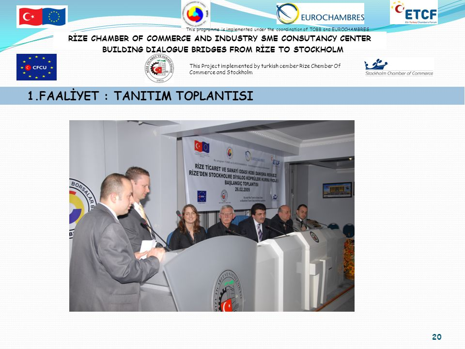 20 1.FAALİYET : TANITIM TOPLANTISI RİZE CHAMBER OF COMMERCE AND INDUSTRY SME CONSUTANCY CENTER BUILDING DIALOGUE BRIDGES FROM RİZE TO STOCKHOLM This programme is implemented under the coordination of TOBB and EUROCHAMBRES This Project implemented by turkish cember Rize Chember Of Commerce and Stockholm