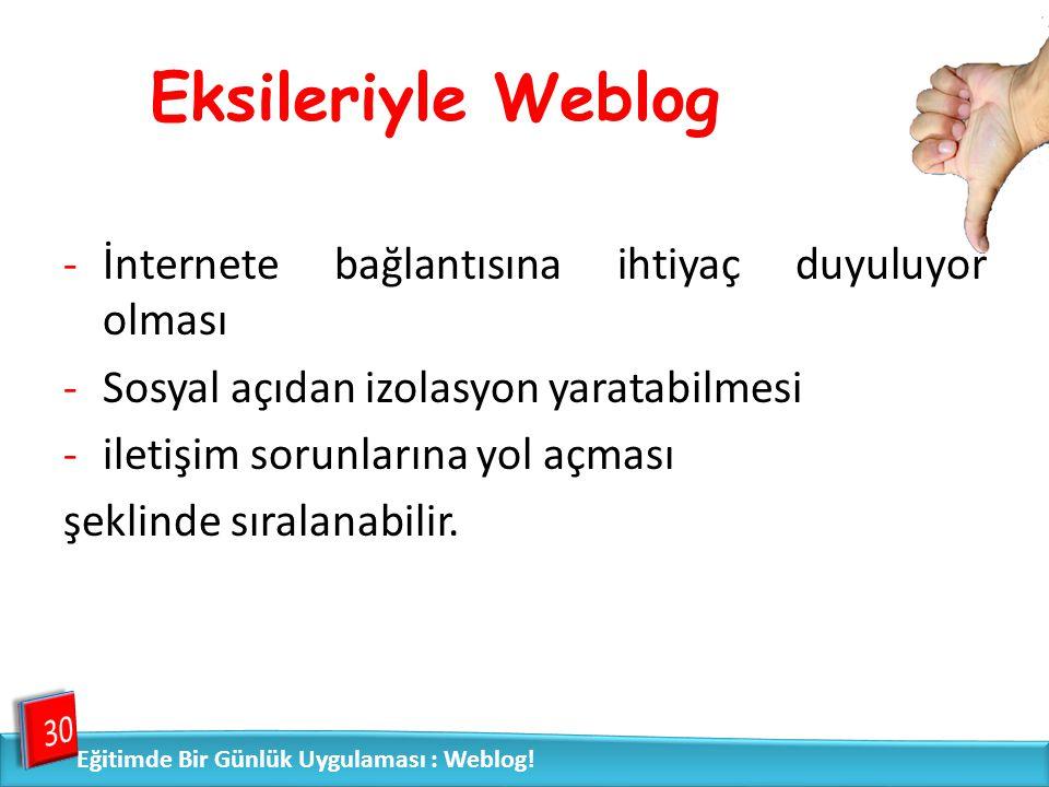 Eksileriyle Weblog -İnternete bağlantısına ihtiyaç duyuluyor olması -Sosyal açıdan izolasyon yaratabilmesi -iletişim sorunlarına yol açması şeklinde s