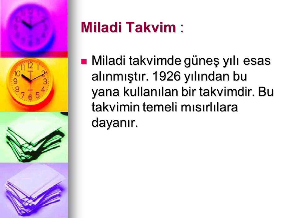 Miladi Takvim : Miladi takvimde güneş yılı esas alınmıştır. 1926 yılından bu yana kullanılan bir takvimdir. Bu takvimin temeli mısırlılara dayanır. Mi
