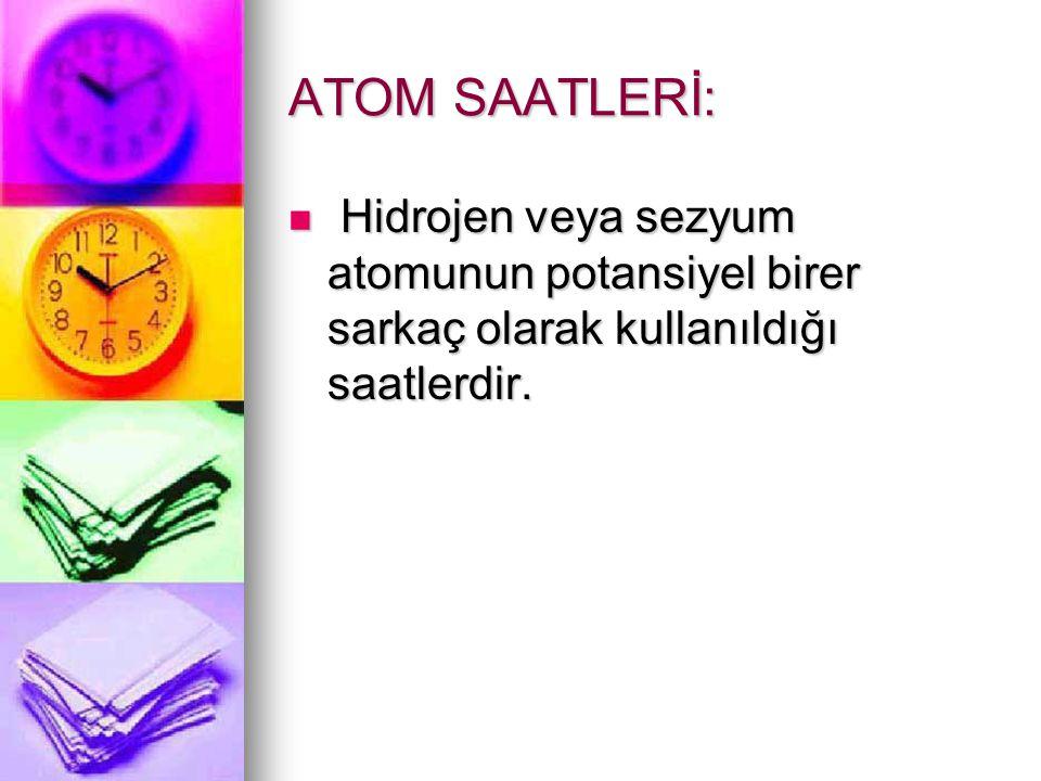 ATOM SAATLERİ: Hidrojen veya sezyum atomunun potansiyel birer sarkaç olarak kullanıldığı saatlerdir. Hidrojen veya sezyum atomunun potansiyel birer sa