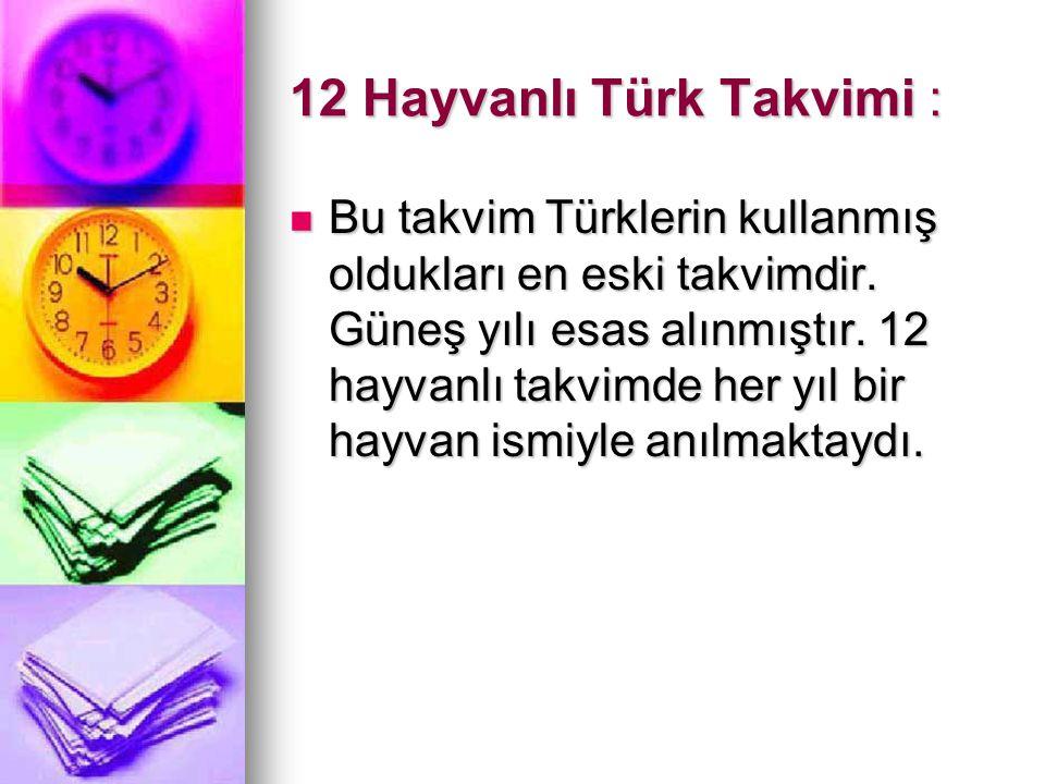 12 Hayvanlı Türk Takvimi : Bu takvim Türklerin kullanmış oldukları en eski takvimdir. Güneş yılı esas alınmıştır. 12 hayvanlı takvimde her yıl bir hay
