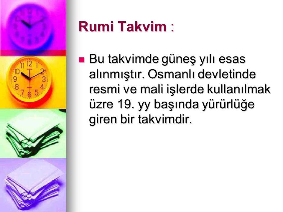Rumi Takvim : Bu takvimde güneş yılı esas alınmıştır. Osmanlı devletinde resmi ve mali işlerde kullanılmak üzre 19. yy başında yürürlüğe giren bir tak