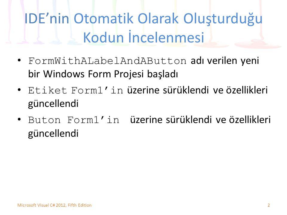 IDE'nin Otomatik Olarak Oluşturduğu Kodun İncelenmesi FormWithALabelAndAButton adı verilen yeni bir Windows Form Projesi başladı Etiket Form1'in üzerine sürüklendi ve özellikleri güncellendi Buton Form1'in üzerine sürüklendi ve özellikleri güncellendi 2Microsoft Visual C# 2012, Fifth Edition