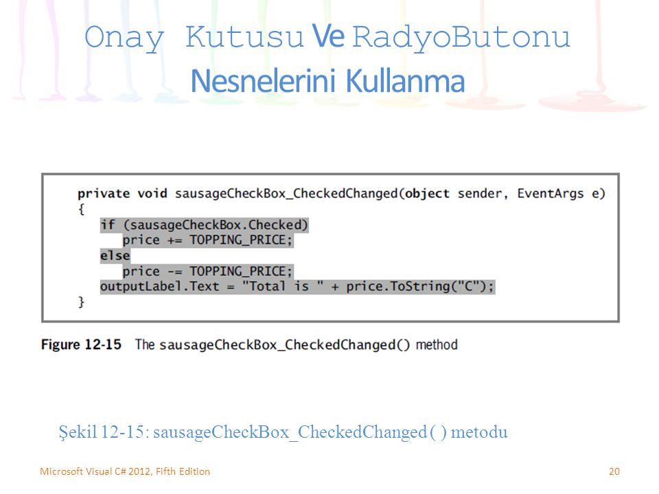 20Microsoft Visual C# 2012, Fifth Edition Onay Kutusu Ve RadyoButonu Nesnelerini Kullanma Şekil 12-15: sausageCheckBox_CheckedChanged ( ) metodu