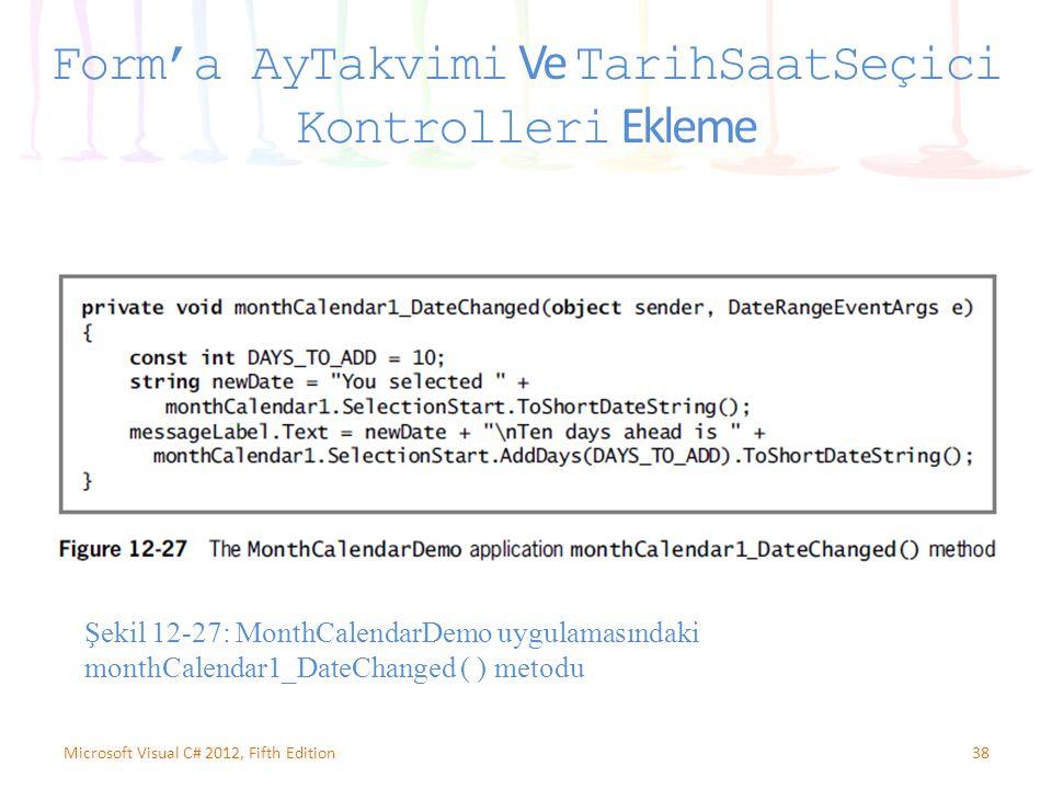 38Microsoft Visual C# 2012, Fifth Edition Form'a AyTakvimi Ve TarihSaatSeçici Kontrolleri Ekleme Şekil 12-27: MonthCalendarDemo uygulamasındaki monthCalendar1_DateChanged ( ) metodu