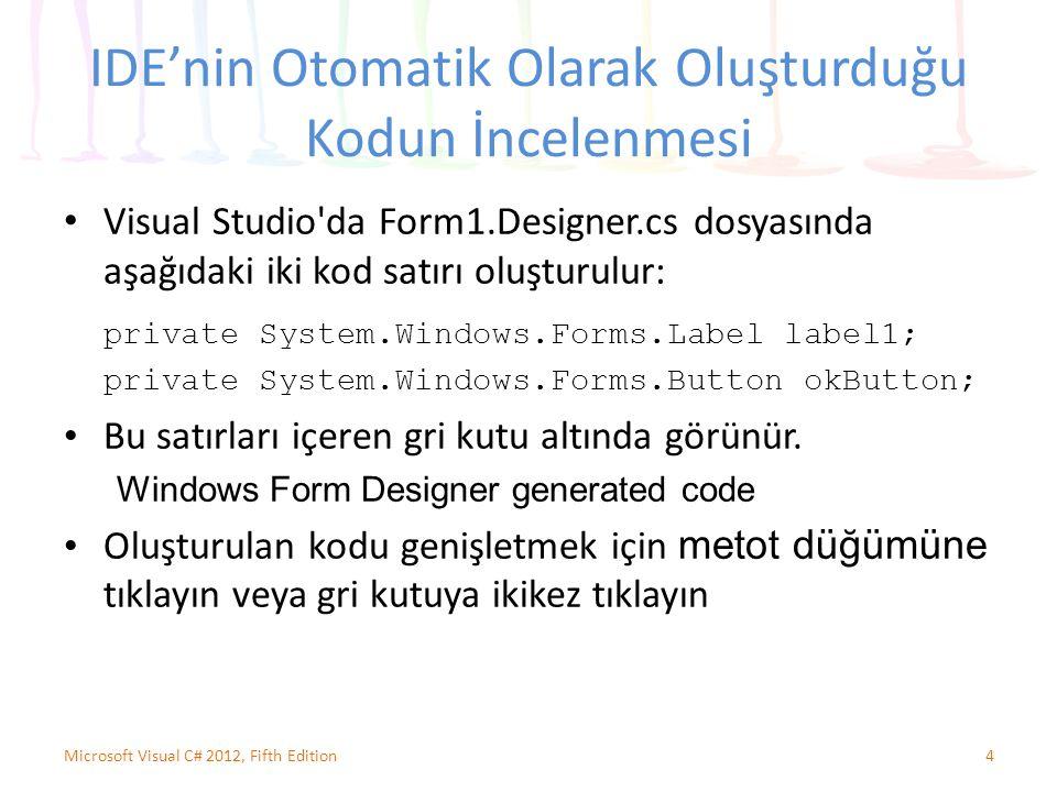 IDE'nin Otomatik Olarak Oluşturduğu Kodun İncelenmesi Visual Studio da Form1.Designer.cs dosyasında aşağıdaki iki kod satırı oluşturulur: private System.Windows.Forms.Label label1; private System.Windows.Forms.Button okButton; Bu satırları içeren gri kutu altında görünür.