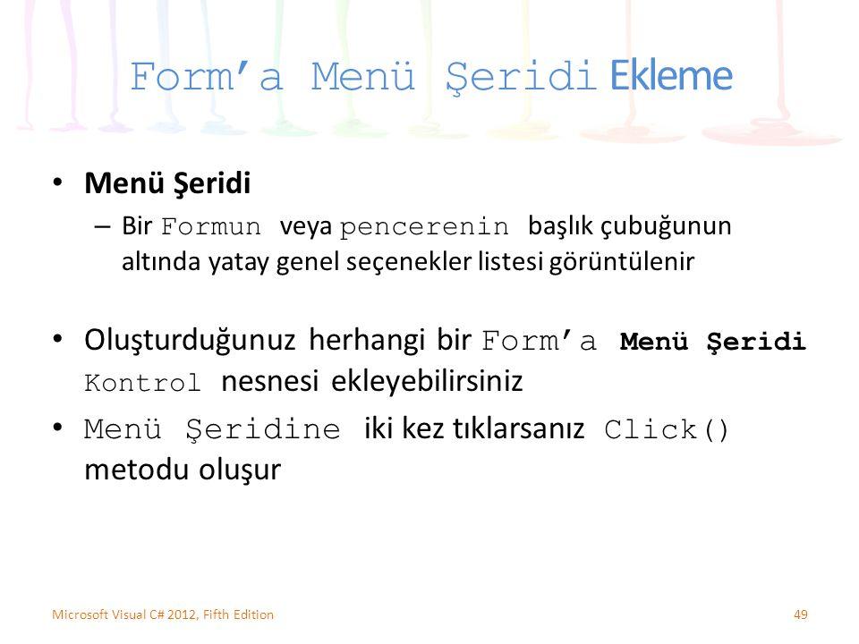 Form'a Menü Şeridi Ekleme Menü Şeridi – Bir Formun veya pencerenin başlık çubuğunun altında yatay genel seçenekler listesi görüntülenir Oluşturduğunuz herhangi bir Form'a Menü Şeridi Kontrol nesnesi ekleyebilirsiniz Menü Şeridine iki kez tıklarsanız Click() metodu oluşur 49Microsoft Visual C# 2012, Fifth Edition