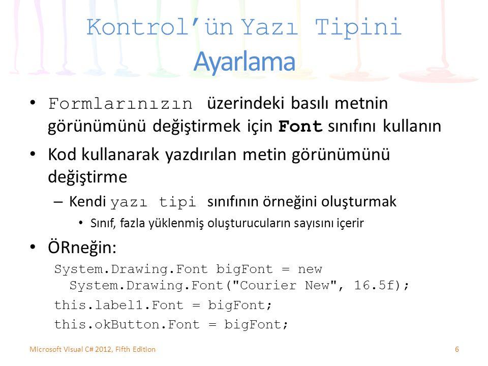 Kontrol'ün Yazı Tipini Ayarlama Formlarınızın üzerindeki basılı metnin görünümünü değiştirmek için Font sınıfını kullanın Kod kullanarak yazdırılan metin görünümünü değiştirme – Kendi yazı tipi sınıfının örneğini oluşturmak Sınıf, fazla yüklenmiş oluşturucuların sayısını içerir ÖRneğin: System.Drawing.Font bigFont = new System.Drawing.Font( Courier New , 16.5f); this.label1.Font = bigFont; this.okButton.Font = bigFont; 6Microsoft Visual C# 2012, Fifth Edition