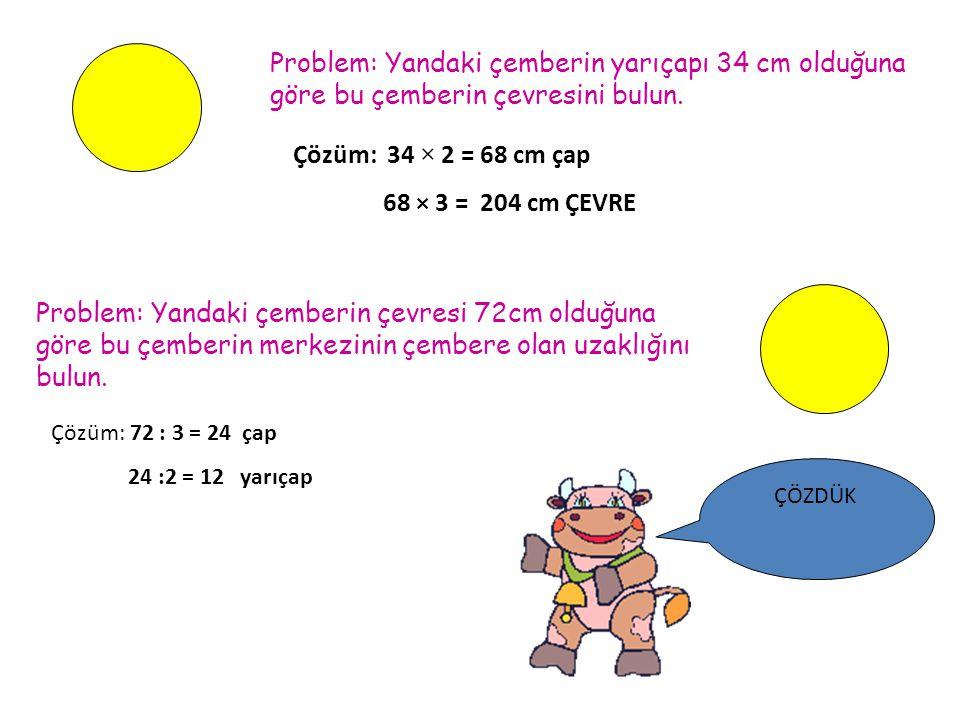 Problem: Yandaki çemberin yarıçapı 34 cm olduğuna göre bu çemberin çevresini bulun. Çözüm: 34 × 2 = 68 cm çap 68 × 3 = 204 cm ÇEVRE Problem: Yandaki ç