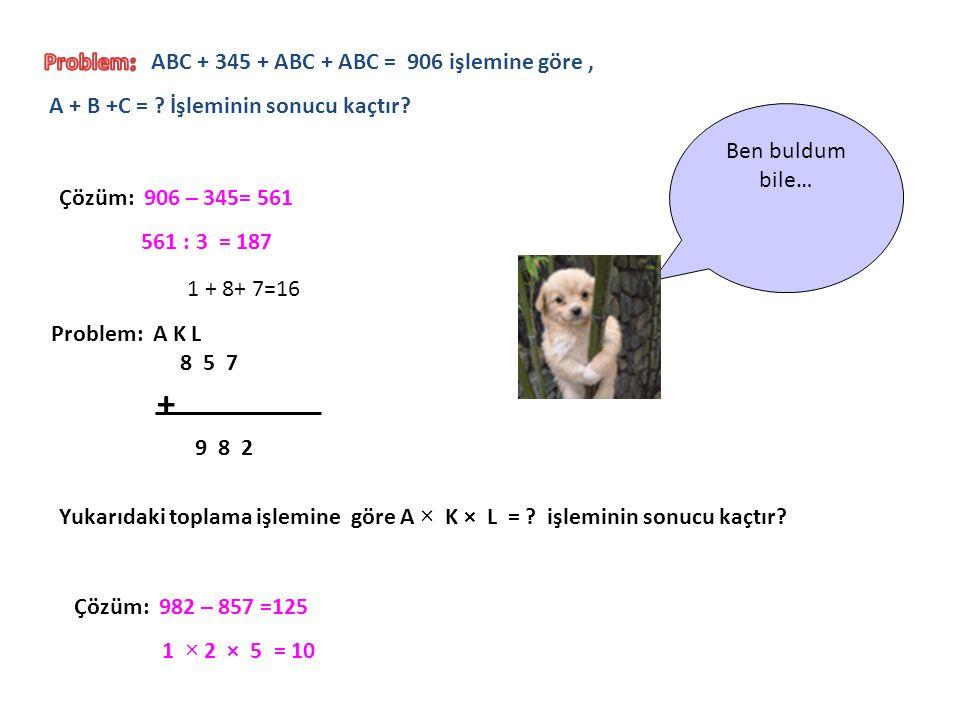 Ben buldum bile… Çözüm: 906 – 345= 561 561 : 3 = 187 Problem: A K L 8 5 7 + 9 8 2 Yukarıdaki toplama işlemine göre A × K × L = ? işleminin sonucu kaçt