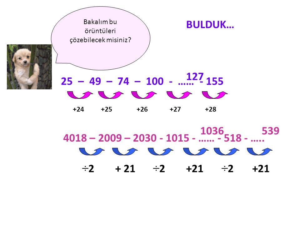 Bakalım bu örüntüleri çözebilecek misiniz? 25 – 49 – 74 – 100 - …… - 155 127 +24+25+26+27+28 BULDUK… 4018 – 2009 – 2030 - 1015 - …… - 518 - ….. ÷2÷2+