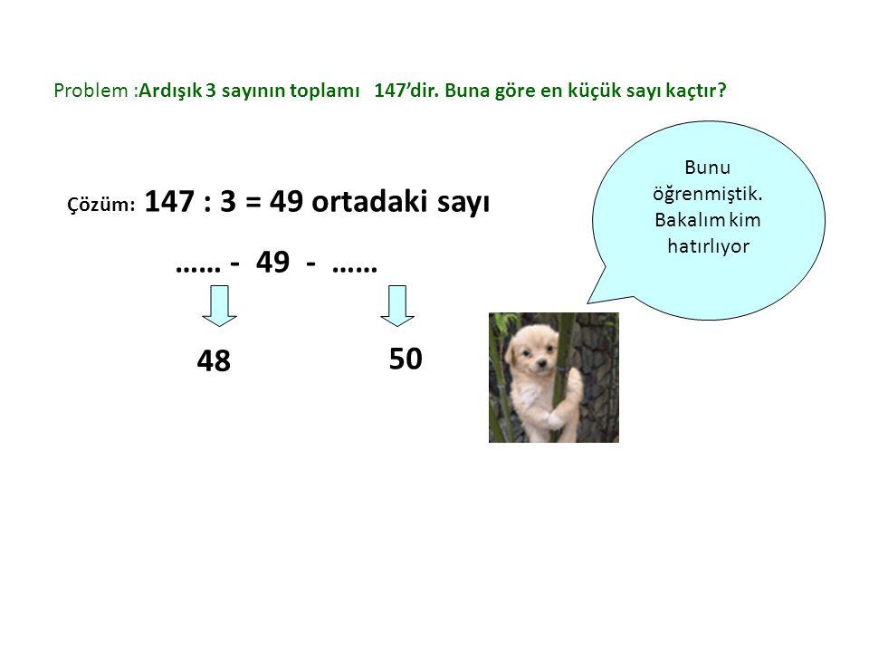 Problem :Ardışık 3 sayının toplamı 147'dir. Buna göre en küçük sayı kaçtır? Bunu öğrenmiştik. Bakalım kim hatırlıyor Çözüm: 147 : 3 = 49 ortadaki sayı