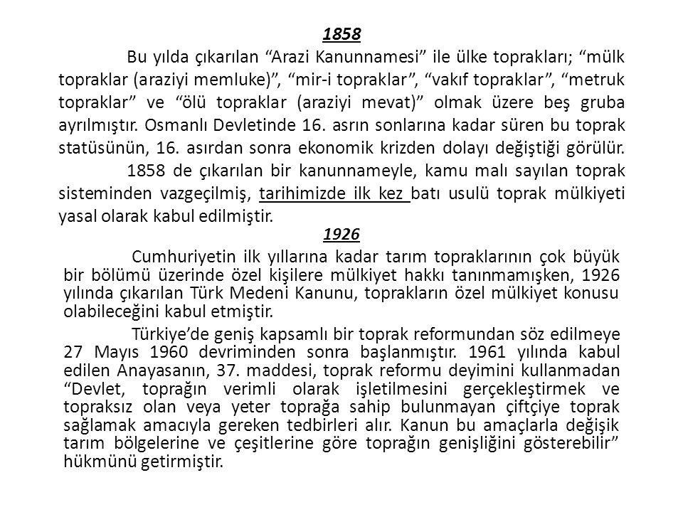1858 Bu yılda çıkarılan Arazi Kanunnamesi ile ülke toprakları; mülk topraklar (araziyi memluke) , mir-i topraklar , vakıf topraklar , metruk topraklar ve ölü topraklar (araziyi mevat) olmak üzere beş gruba ayrılmıştır.